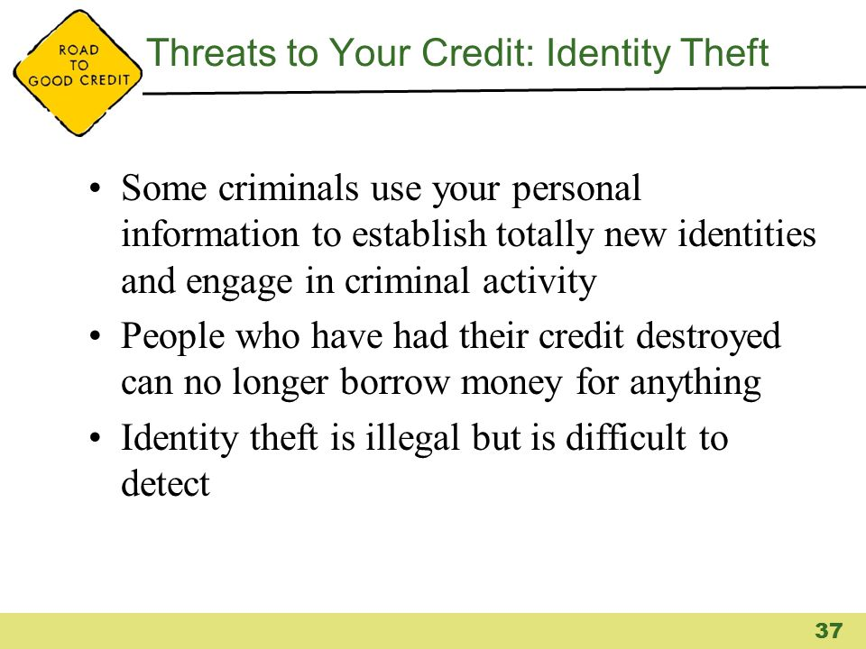 Threats to Your Credit: Identity Theft Some criminals use your personal information to establish totally new identities and engage in criminal activit