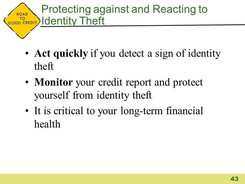 Protecting against and Reacting to Identity Theft Act quickly if you detect a sign of identity theft Monitor your credit report and protect yourself f