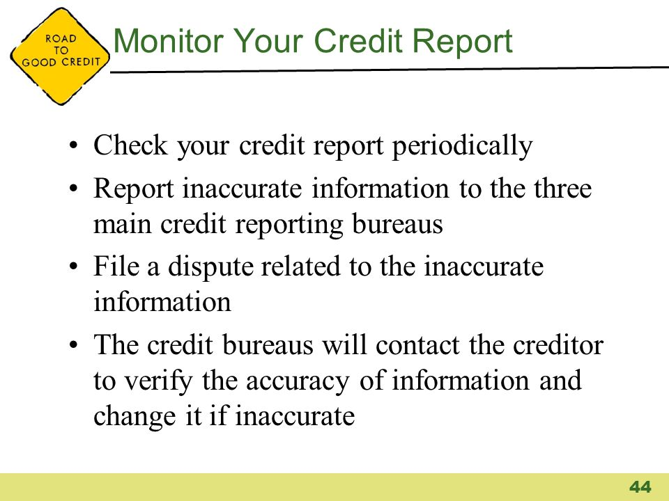 Monitor Your Credit Report Check your credit report periodically Report inaccurate information to the three main credit reporting bureaus File a dispu