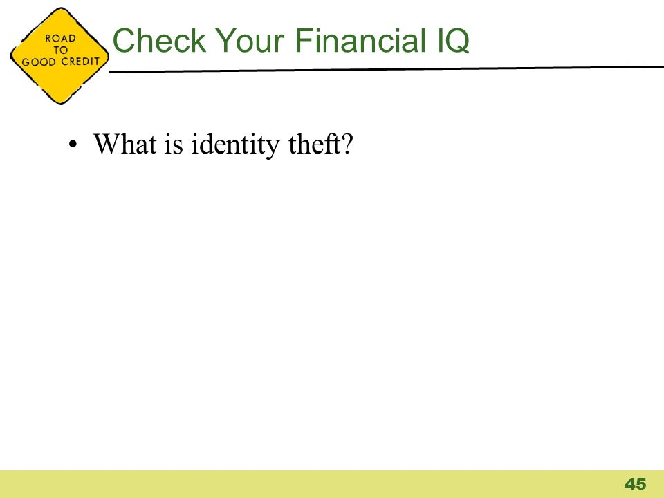 Check Your Financial IQ What is identity theft? 45