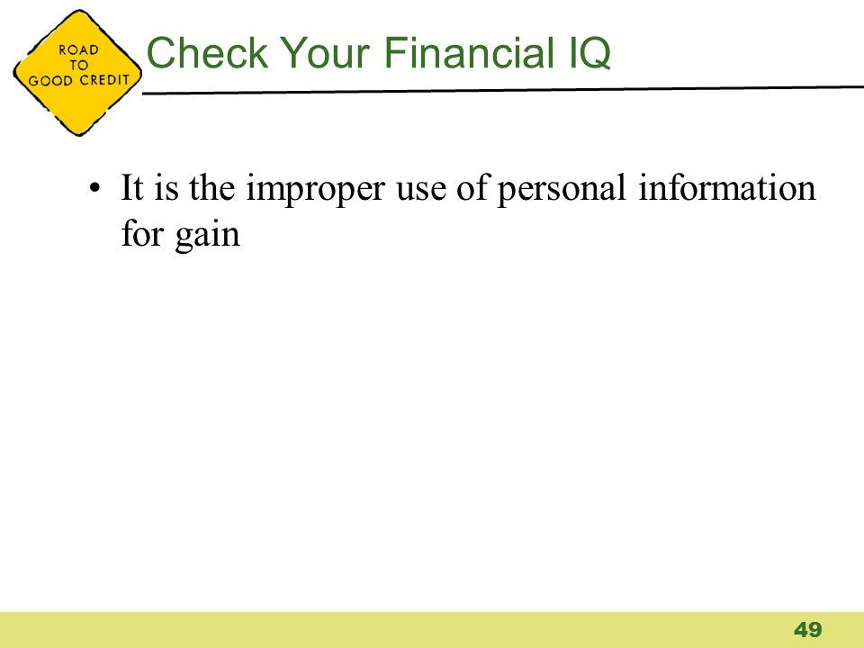 Check Your Financial IQ It is the improper use of personal information for gain 49
