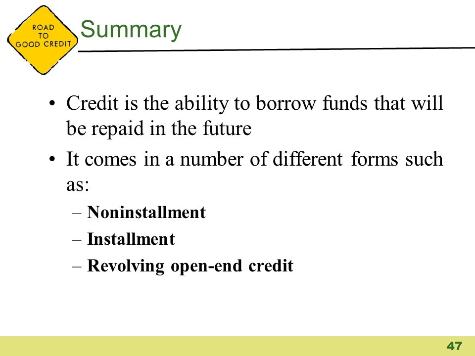 Summary Credit is the ability to borrow funds that will be repaid in the future It comes in a number of different forms such as: –Noninstallment –Inst