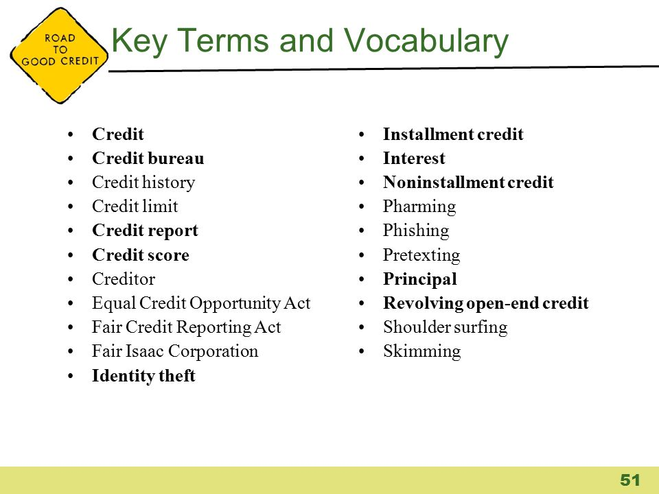 Key Terms and Vocabulary Credit Credit bureau Credit history Credit limit Credit report Credit score Creditor Equal Credit Opportunity Act Fair Credit