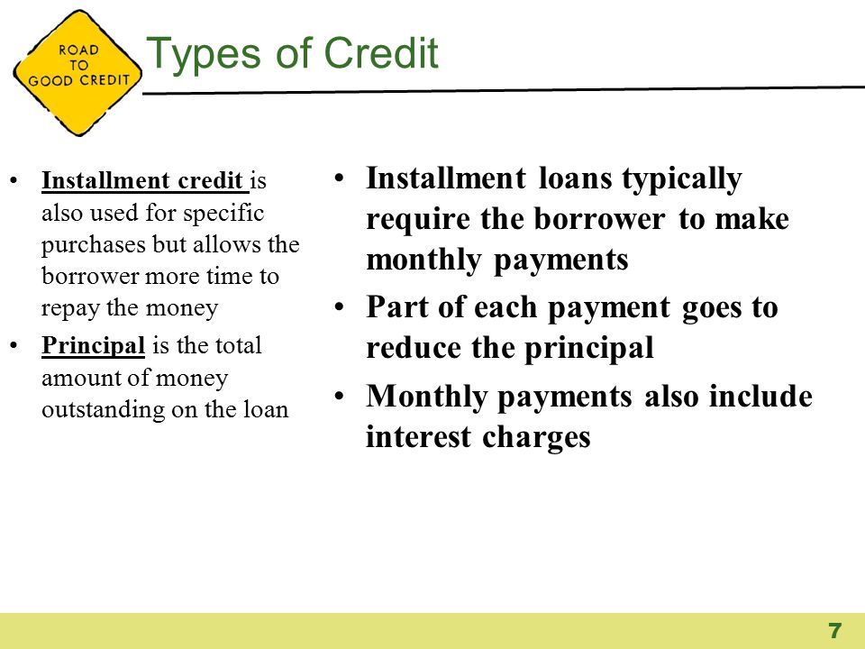 Types of Credit Installment credit is also used for specific purchases but allows the borrower more time to repay the money Principal is the total amo