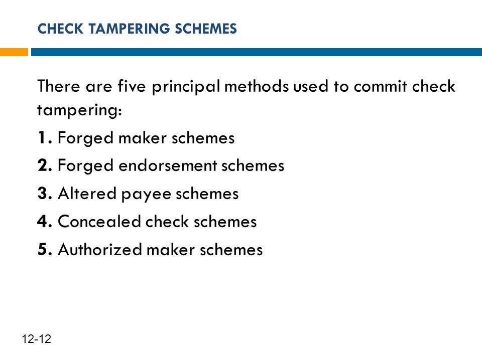 CHECK TAMPERING SCHEMES 13 12-12 There are five principal methods used to commit check tampering: 1. Forged maker schemes 2. Forged endorsement scheme