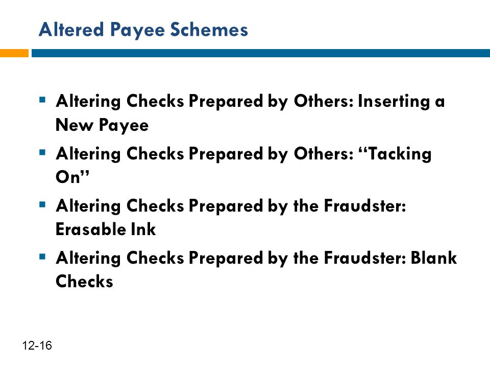 Altered Payee Schemes 12-16  Altering Checks Prepared by Others: Inserting a New Payee  Altering Checks Prepared by Others: ''Tacking On''  Alterin