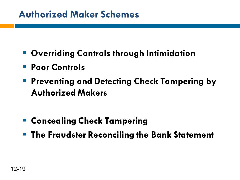 Authorized Maker Schemes 12-19  Overriding Controls through Intimidation  Poor Controls  Preventing and Detecting Check Tampering by Authorized Mak