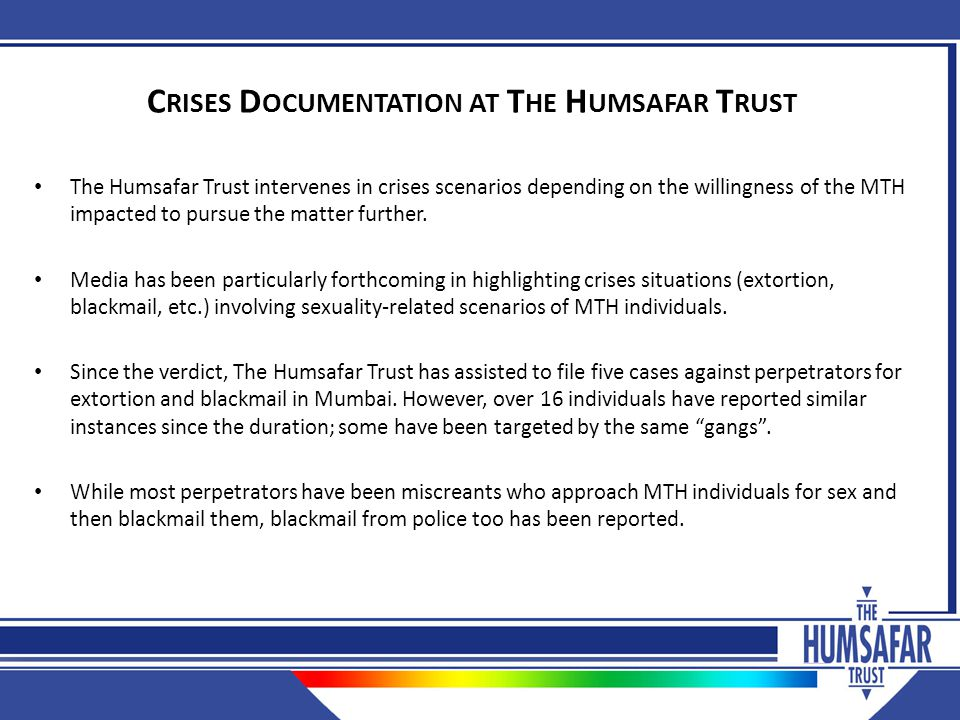 C RISES D OCUMENTATION AT T HE H UMSAFAR T RUST The Humsafar Trust intervenes in crises scenarios depending on the willingness of the MTH impacted to pursue the matter further.