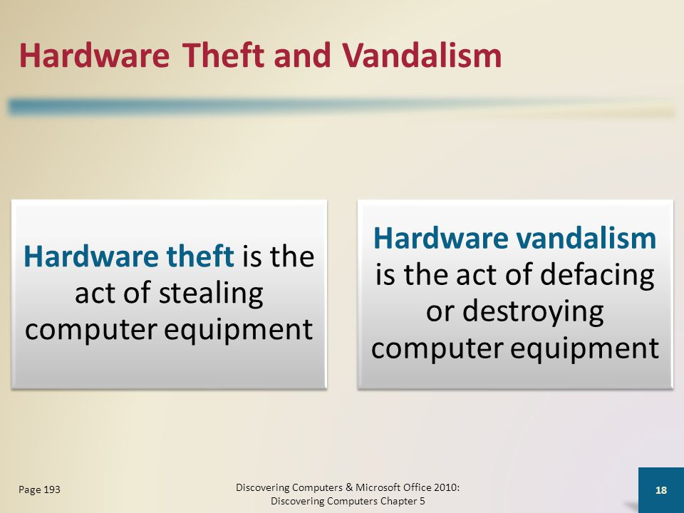 Hardware Theft and Vandalism Hardware theft is the act of stealing computer equipment Hardware vandalism is the act of defacing or destroying computer equipment Discovering Computers & Microsoft Office 2010: Discovering Computers Chapter 5 18 Page 193