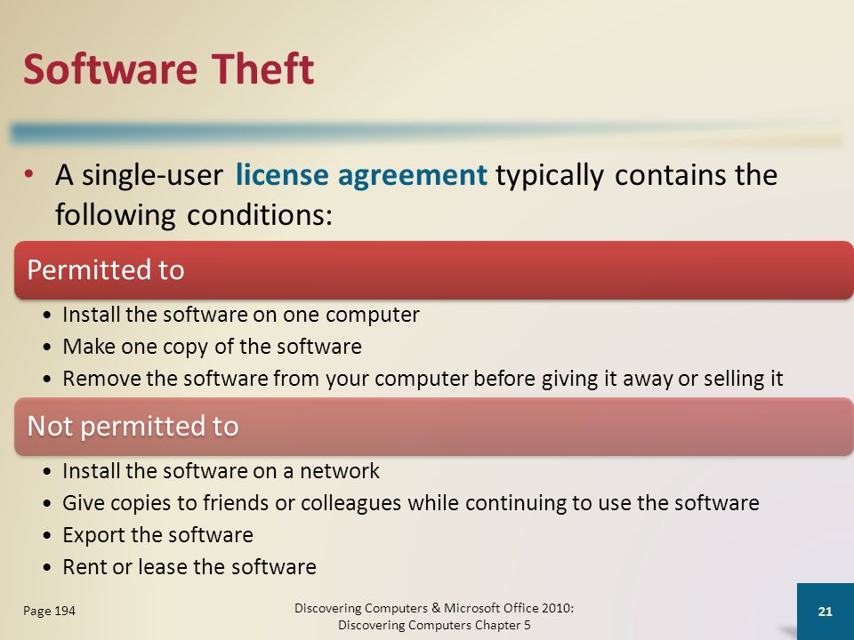 Software Theft A single-user license agreement typically contains the following conditions: Discovering Computers & Microsoft Office 2010: Discovering Computers Chapter 5 21 Page 194 Permitted to Install the software on one computer Make one copy of the software Remove the software from your computer before giving it away or selling it Not permitted to Install the software on a network Give copies to friends or colleagues while continuing to use the software Export the software Rent or lease the software