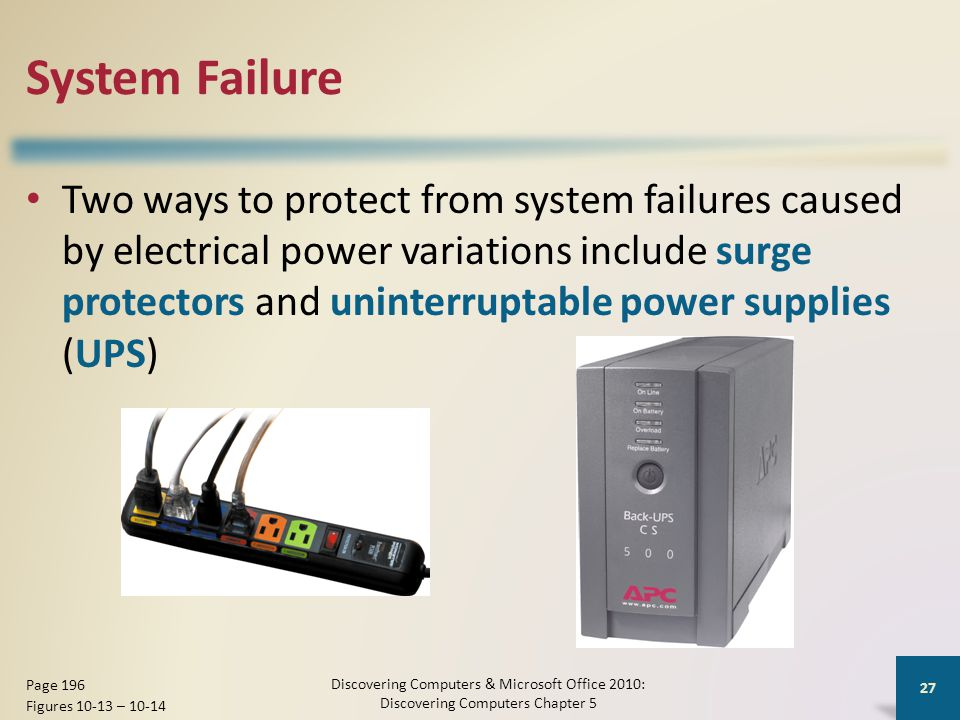 System Failure Two ways to protect from system failures caused by electrical power variations include surge protectors and uninterruptable power supplies (UPS) Discovering Computers & Microsoft Office 2010: Discovering Computers Chapter 5 27 Page 196 Figures 10-13 – 10-14