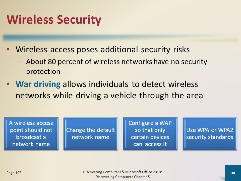Wireless Security Wireless access poses additional security risks – About 80 percent of wireless networks have no security protection War driving allows individuals to detect wireless networks while driving a vehicle through the area Discovering Computers & Microsoft Office 2010: Discovering Computers Chapter 5 30 Page 197 A wireless access point should not broadcast a network name Change the default network name Configure a WAP so that only certain devices can access it Use WPA or WPA2 security standards