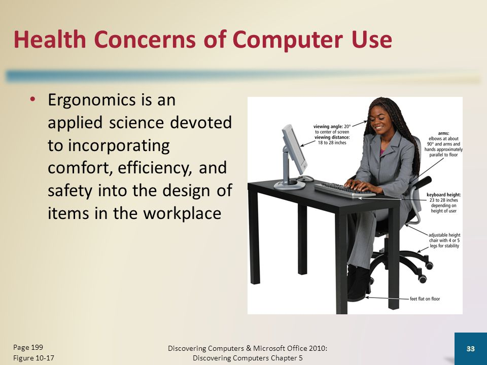 Health Concerns of Computer Use Ergonomics is an applied science devoted to incorporating comfort, efficiency, and safety into the design of items in the workplace Discovering Computers & Microsoft Office 2010: Discovering Computers Chapter 5 33 Page 199 Figure 10-17