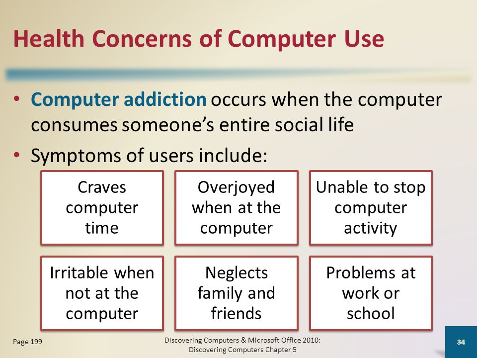 Health Concerns of Computer Use Computer addiction occurs when the computer consumes someone's entire social life Symptoms of users include: Discovering Computers & Microsoft Office 2010: Discovering Computers Chapter 5 34 Page 199 Craves computer time Overjoyed when at the computer Unable to stop computer activity Irritable when not at the computer Neglects family and friends Problems at work or school