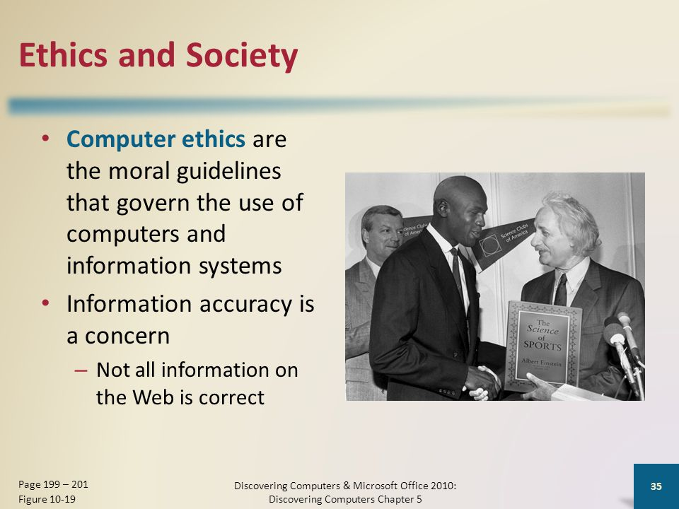 Ethics and Society Computer ethics are the moral guidelines that govern the use of computers and information systems Information accuracy is a concern – Not all information on the Web is correct Discovering Computers & Microsoft Office 2010: Discovering Computers Chapter 5 35 Page 199 – 201 Figure 10-19