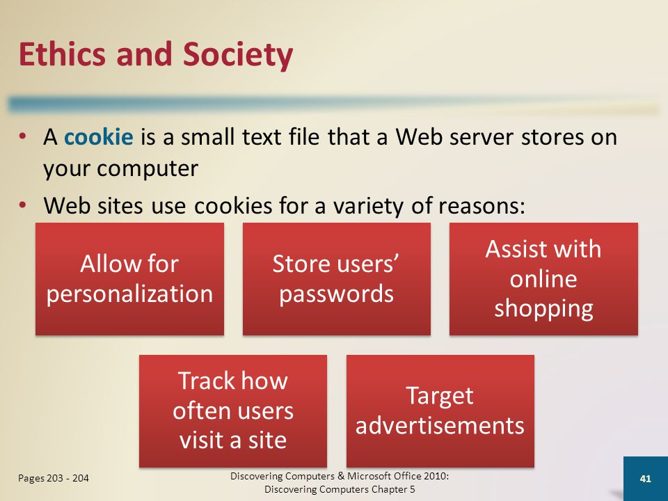Ethics and Society A cookie is a small text file that a Web server stores on your computer Web sites use cookies for a variety of reasons: Discovering Computers & Microsoft Office 2010: Discovering Computers Chapter 5 41 Pages 203 - 204 Allow for personalization Store users' passwords Assist with online shopping Track how often users visit a site Target advertisements