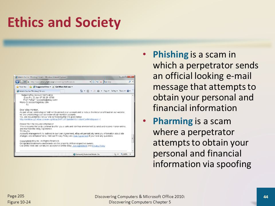 Ethics and Society Phishing is a scam in which a perpetrator sends an official looking e-mail message that attempts to obtain your personal and financial information Pharming is a scam where a perpetrator attempts to obtain your personal and financial information via spoofing Discovering Computers & Microsoft Office 2010: Discovering Computers Chapter 5 44 Page 205 Figure 10-24