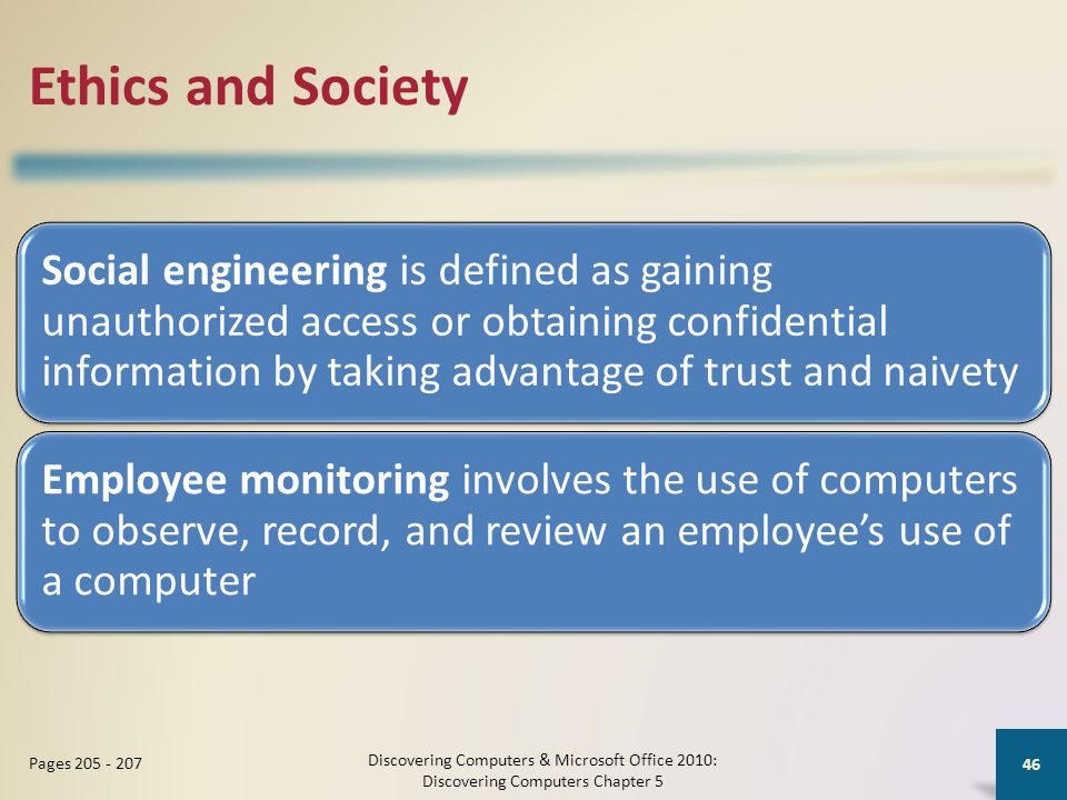 Ethics and Society Social engineering is defined as gaining unauthorized access or obtaining confidential information by taking advantage of trust and naivety Employee monitoring involves the use of computers to observe, record, and review an employee's use of a computer Discovering Computers & Microsoft Office 2010: Discovering Computers Chapter 5 46 Pages 205 - 207