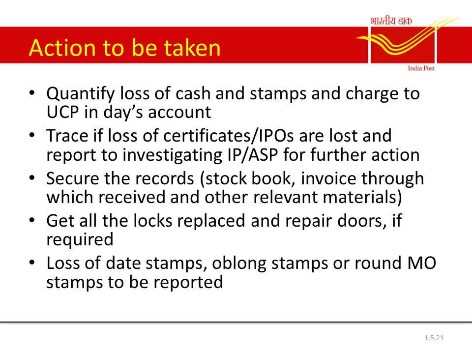 Action to be taken Quantify loss of cash and stamps and charge to UCP in day's account Trace if loss of certificates/IPOs are lost and report to investigating IP/ASP for further action Secure the records (stock book, invoice through which received and other relevant materials) Get all the locks replaced and repair doors, if required Loss of date stamps, oblong stamps or round MO stamps to be reported 1.5.21