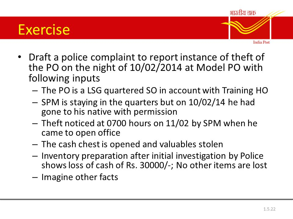 Exercise Draft a police complaint to report instance of theft of the PO on the night of 10/02/2014 at Model PO with following inputs – The PO is a LSG quartered SO in account with Training HO – SPM is staying in the quarters but on 10/02/14 he had gone to his native with permission – Theft noticed at 0700 hours on 11/02 by SPM when he came to open office – The cash chest is opened and valuables stolen – Inventory preparation after initial investigation by Police shows loss of cash of Rs.