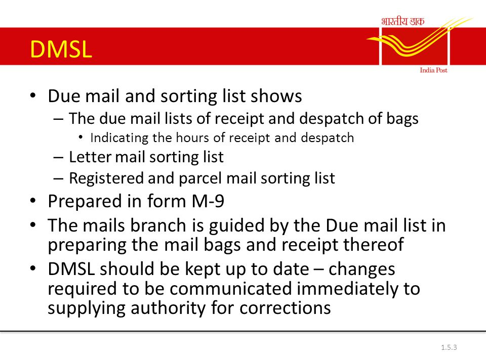 DMSL Due mail and sorting list shows – The due mail lists of receipt and despatch of bags Indicating the hours of receipt and despatch – Letter mail sorting list – Registered and parcel mail sorting list Prepared in form M-9 The mails branch is guided by the Due mail list in preparing the mail bags and receipt thereof DMSL should be kept up to date – changes required to be communicated immediately to supplying authority for corrections 1.5.3