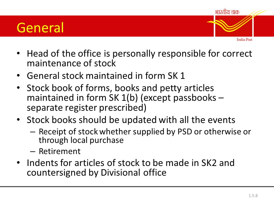 General Head of the office is personally responsible for correct maintenance of stock General stock maintained in form SK 1 Stock book of forms, books and petty articles maintained in form SK 1(b) (except passbooks – separate register prescribed) Stock books should be updated with all the events – Receipt of stock whether supplied by PSD or otherwise or through local purchase – Retirement Indents for articles of stock to be made in SK2 and countersigned by Divisional office 1.5.8