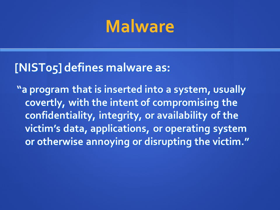 "Malware [NIST05] defines malware as: ""a program that is inserted into a system, usually covertly, with the intent of compromising the confidentiality,"