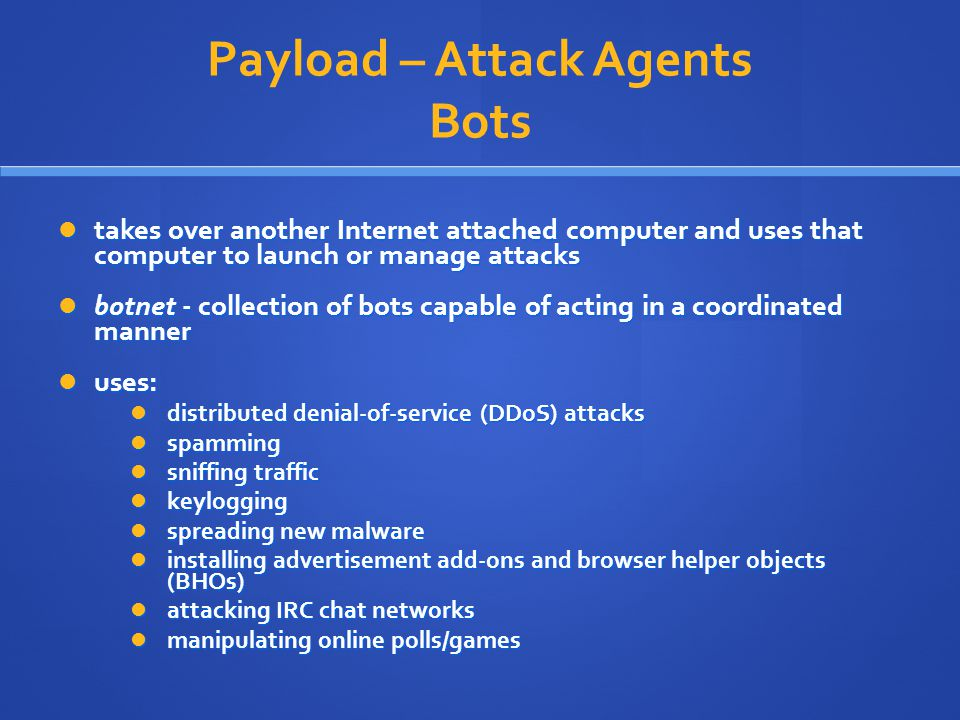 Payload – Attack Agents Bots takes over another Internet attached computer and uses that computer to launch or manage attacks takes over another Inter