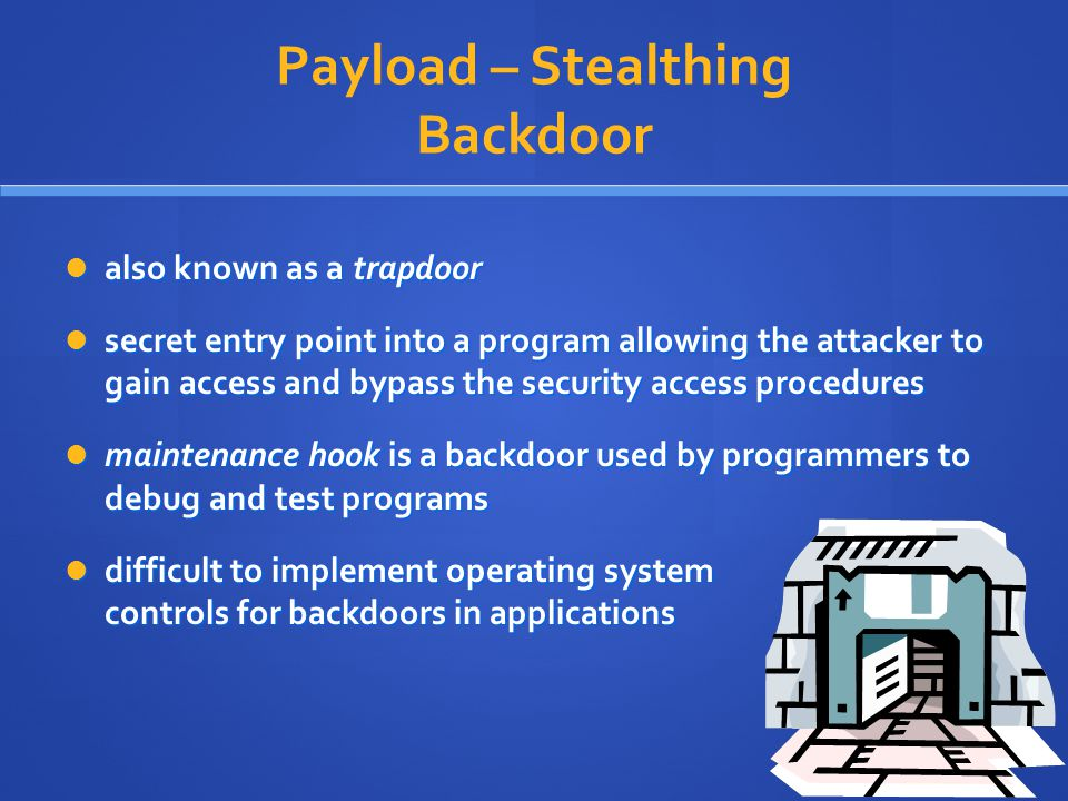 Payload – Stealthing Backdoor also known as a trapdoor also known as a trapdoor secret entry point into a program allowing the attacker to gain access