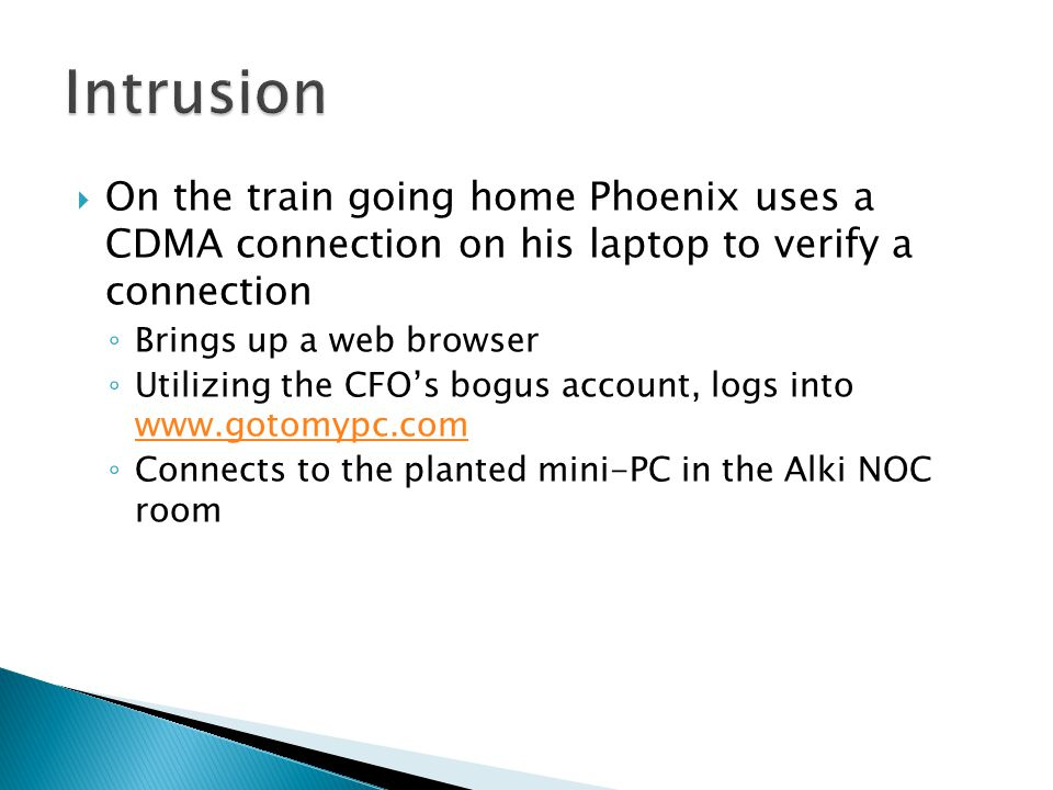  On the train going home Phoenix uses a CDMA connection on his laptop to verify a connection ◦ Brings up a web browser ◦ Utilizing the CFO's bogus account, logs into www.gotomypc.com www.gotomypc.com ◦ Connects to the planted mini-PC in the Alki NOC room