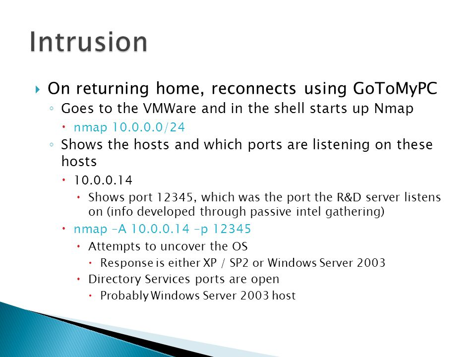  On returning home, reconnects using GoToMyPC ◦ Goes to the VMWare and in the shell starts up Nmap  nmap 10.0.0.0/24 ◦ Shows the hosts and which ports are listening on these hosts  10.0.0.14  Shows port 12345, which was the port the R&D server listens on (info developed through passive intel gathering)  nmap –A 10.0.0.14 –p 12345  Attempts to uncover the OS  Response is either XP / SP2 or Windows Server 2003  Directory Services ports are open  Probably Windows Server 2003 host