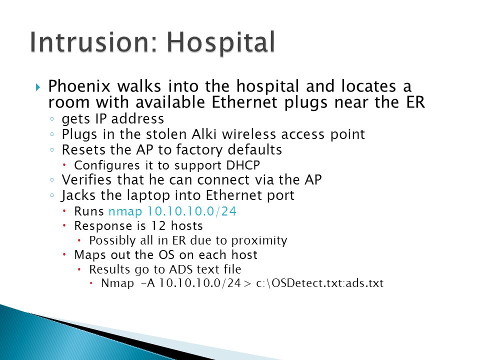  Phoenix walks into the hospital and locates a room with available Ethernet plugs near the ER ◦ gets IP address ◦ Plugs in the stolen Alki wireless access point ◦ Resets the AP to factory defaults  Configures it to support DHCP ◦ Verifies that he can connect via the AP ◦ Jacks the laptop into Ethernet port  Runs nmap 10.10.10.0/24  Response is 12 hosts  Possibly all in ER due to proximity  Maps out the OS on each host  Results go to ADS text file  Nmap -A 10.10.10.0/24 > c:\OSDetect.txt:ads.txt