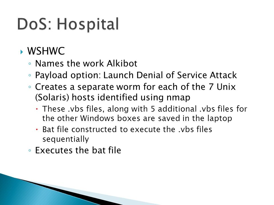  WSHWC ◦ Names the work Alkibot ◦ Payload option: Launch Denial of Service Attack ◦ Creates a separate worm for each of the 7 Unix (Solaris) hosts identified using nmap  These.vbs files, along with 5 additional.vbs files for the other Windows boxes are saved in the laptop  Bat file constructed to execute the.vbs files sequentially ◦ Executes the bat file