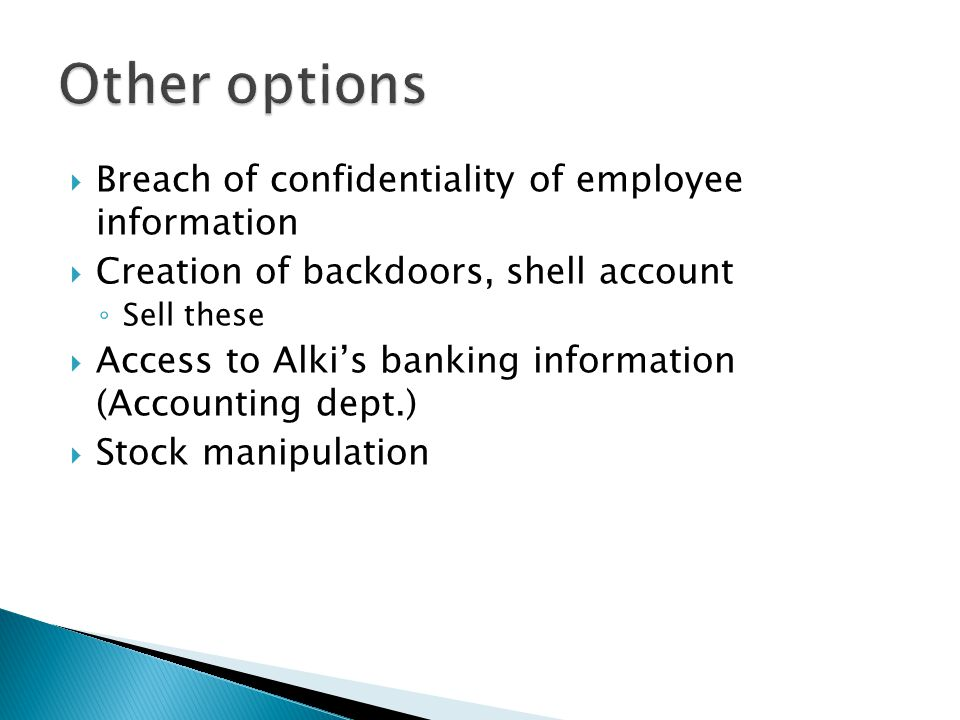  Breach of confidentiality of employee information  Creation of backdoors, shell account ◦ Sell these  Access to Alki's banking information (Accounting dept.)  Stock manipulation
