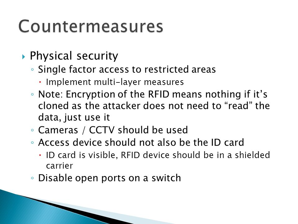  Physical security ◦ Single factor access to restricted areas  Implement multi-layer measures ◦ Note: Encryption of the RFID means nothing if it's cloned as the attacker does not need to read the data, just use it ◦ Cameras / CCTV should be used ◦ Access device should not also be the ID card  ID card is visible, RFID device should be in a shielded carrier ◦ Disable open ports on a switch
