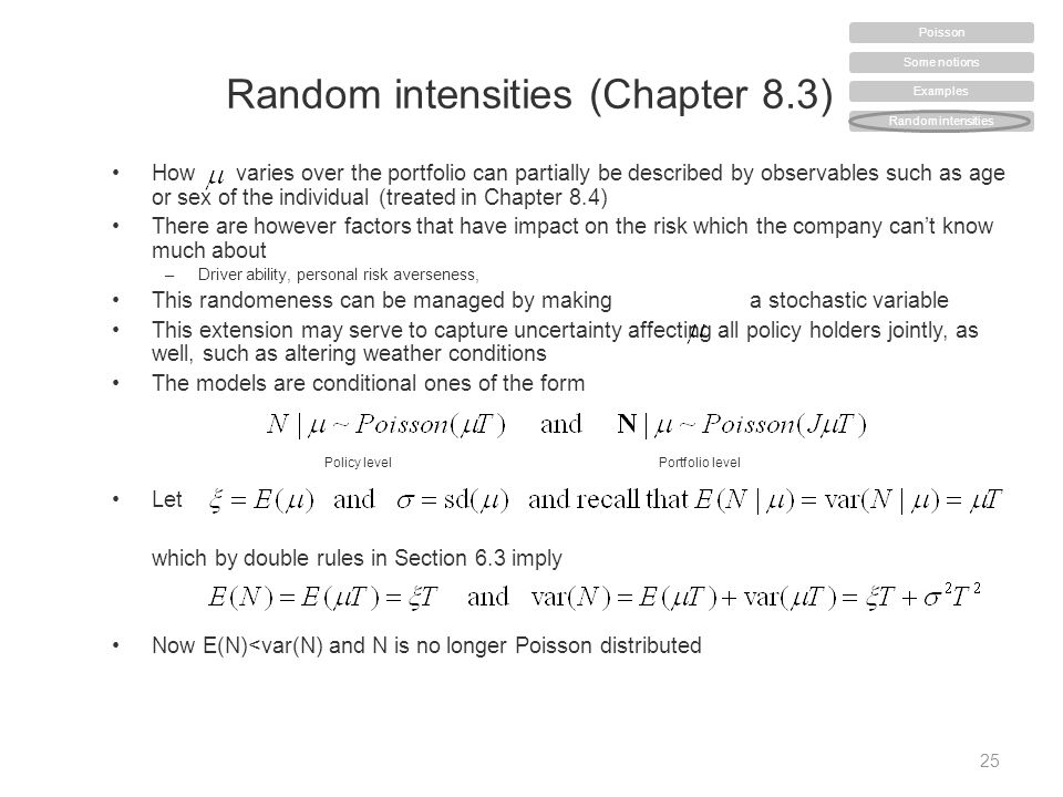 Random intensities (Chapter 8.3) How varies over the portfolio can partially be described by observables such as age or sex of the individual (treated in Chapter 8.4) There are however factors that have impact on the risk which the company can't know much about –Driver ability, personal risk averseness, This randomeness can be managed by makinga stochastic variable This extension may serve to capture uncertainty affecting all policy holders jointly, as well, such as altering weather conditions The models are conditional ones of the form Let which by double rules in Section 6.3 imply Now E(N)<var(N) and N is no longer Poisson distributed 25 Policy levelPortfolio level Some notions Examples Random intensities Poisson