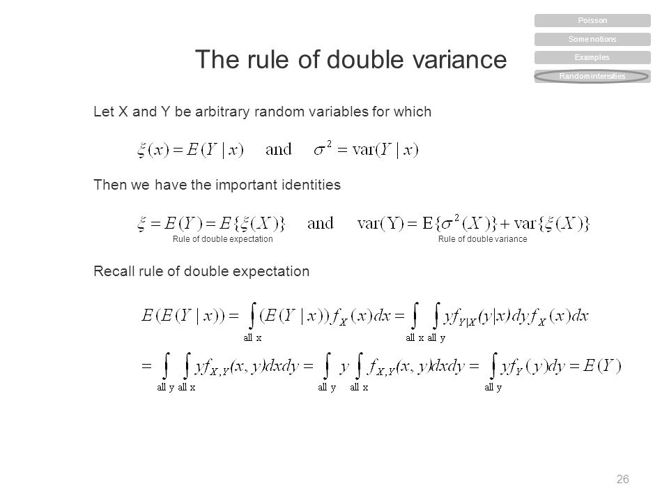The rule of double variance 26 Let X and Y be arbitrary random variables for which Then we have the important identities Rule of double expectationRule of double variance Recall rule of double expectation Some notions Examples Random intensities Poisson