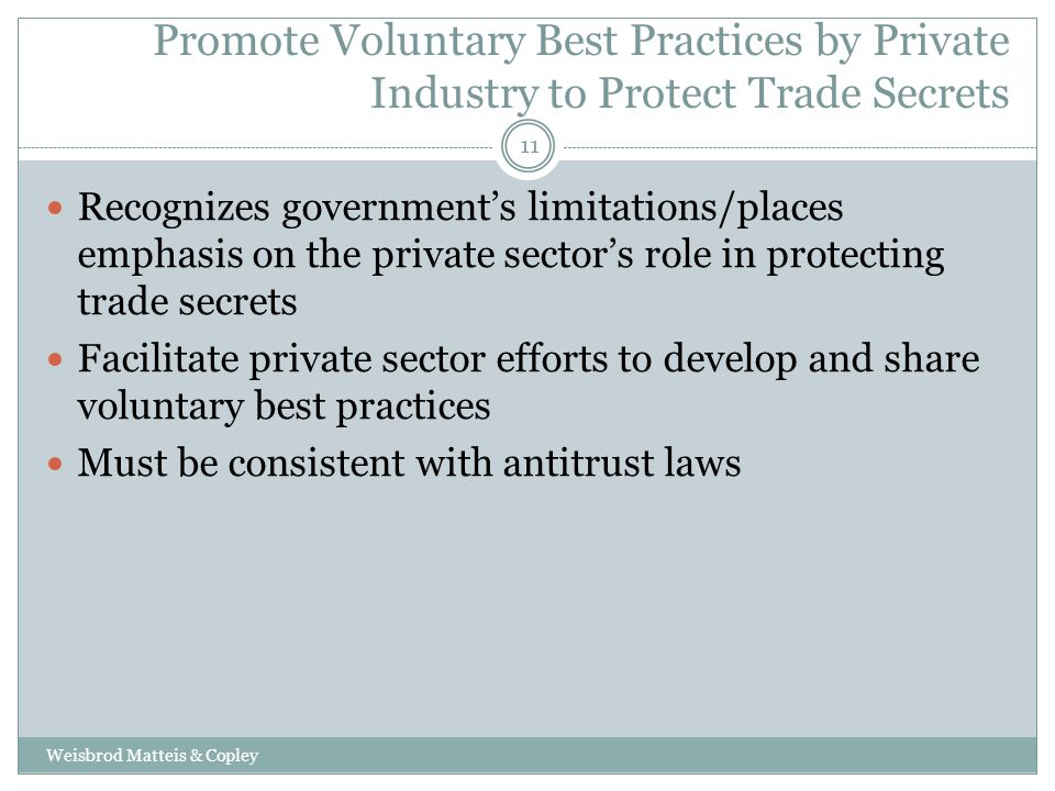 Promote Voluntary Best Practices by Private Industry to Protect Trade Secrets Weisbrod Matteis & Copley 11 Recognizes government's limitations/places emphasis on the private sector's role in protecting trade secrets Facilitate private sector efforts to develop and share voluntary best practices Must be consistent with antitrust laws