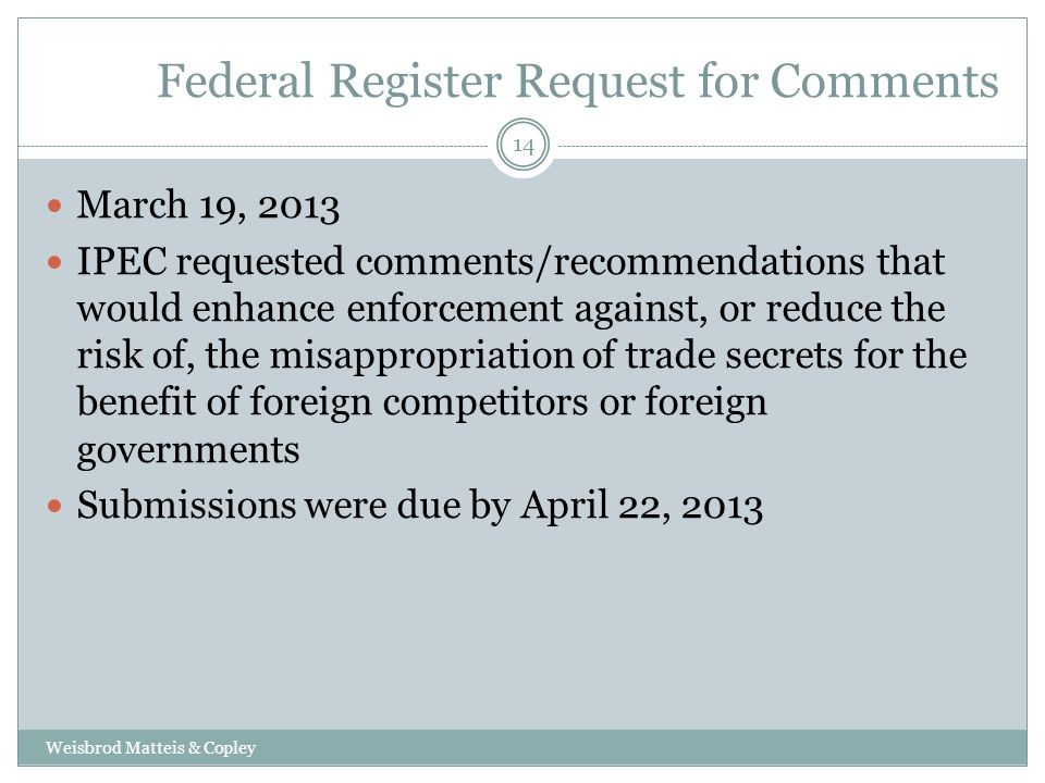 Federal Register Request for Comments Weisbrod Matteis & Copley 14 March 19, 2013 IPEC requested comments/recommendations that would enhance enforcement against, or reduce the risk of, the misappropriation of trade secrets for the benefit of foreign competitors or foreign governments Submissions were due by April 22, 2013