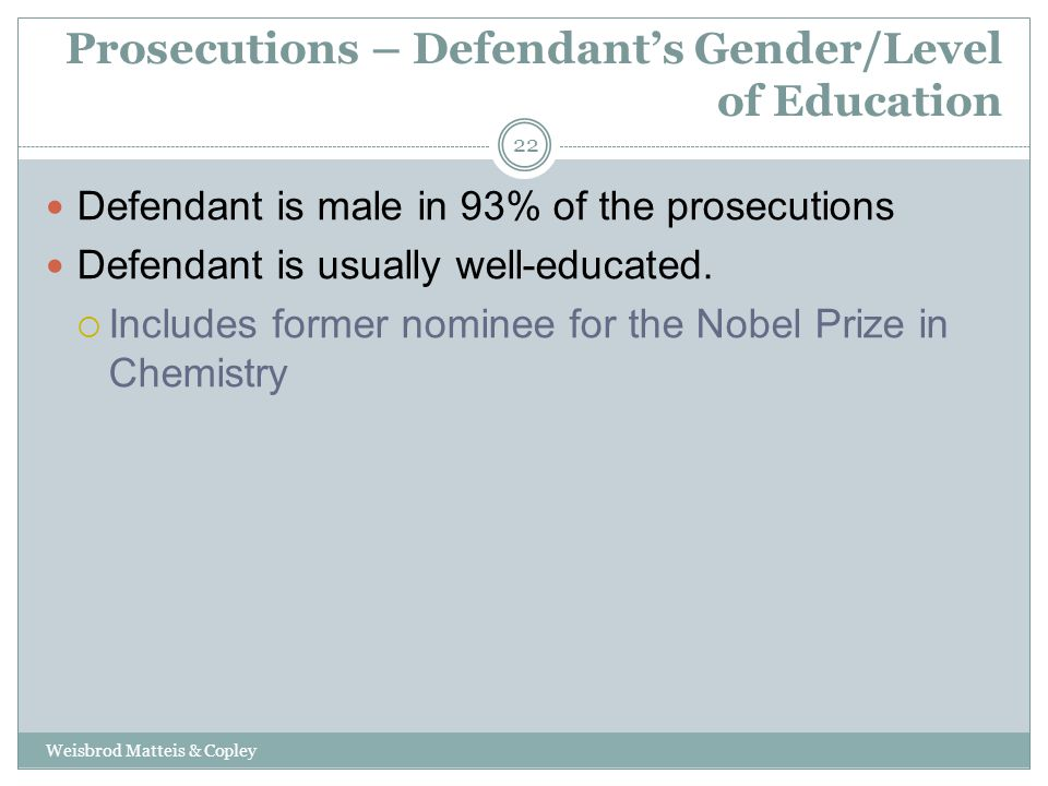 Prosecutions – Defendant's Gender/Level of Education Weisbrod Matteis & Copley 22 Defendant is male in 93% of the prosecutions Defendant is usually well-educated.