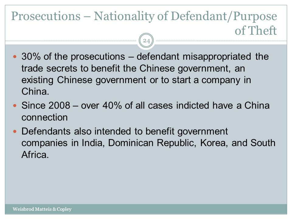 Prosecutions – Nationality of Defendant/Purpose of Theft Weisbrod Matteis & Copley 24 30% of the prosecutions – defendant misappropriated the trade secrets to benefit the Chinese government, an existing Chinese government or to start a company in China.