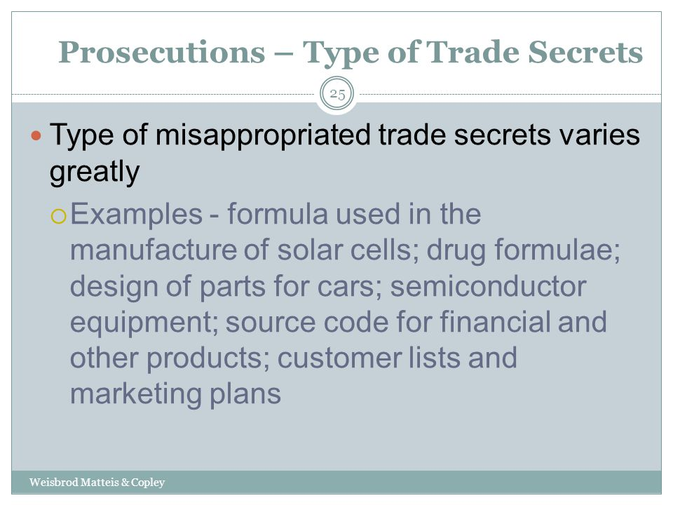 Prosecutions – Type of Trade Secrets Weisbrod Matteis & Copley 25 Type of misappropriated trade secrets varies greatly  Examples - formula used in the manufacture of solar cells; drug formulae; design of parts for cars; semiconductor equipment; source code for financial and other products; customer lists and marketing plans