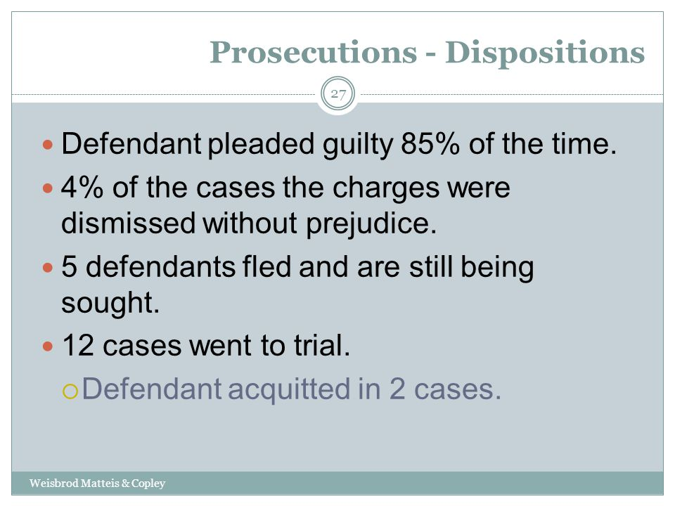 Prosecutions - Dispositions Weisbrod Matteis & Copley 27 Defendant pleaded guilty 85% of the time.