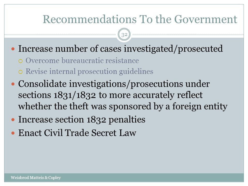 Recommendations To the Government Weisbrod Matteis & Copley 32 Increase number of cases investigated/prosecuted  Overcome bureaucratic resistance  Revise internal prosecution guidelines Consolidate investigations/prosecutions under sections 1831/1832 to more accurately reflect whether the theft was sponsored by a foreign entity Increase section 1832 penalties Enact Civil Trade Secret Law
