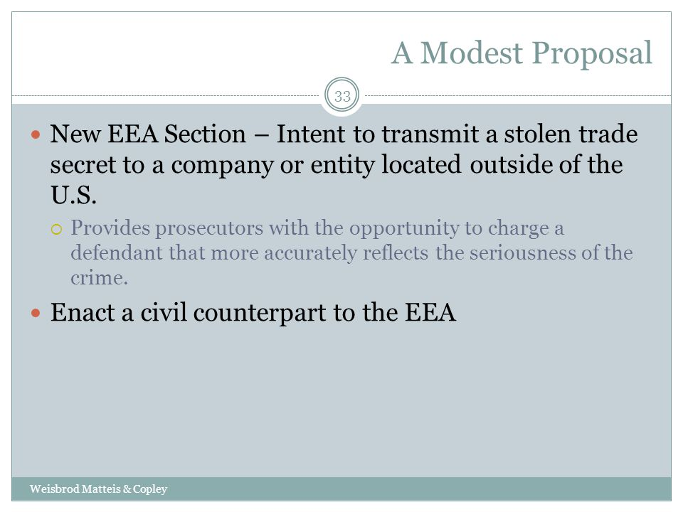 A Modest Proposal Weisbrod Matteis & Copley 33 New EEA Section – Intent to transmit a stolen trade secret to a company or entity located outside of the U.S.
