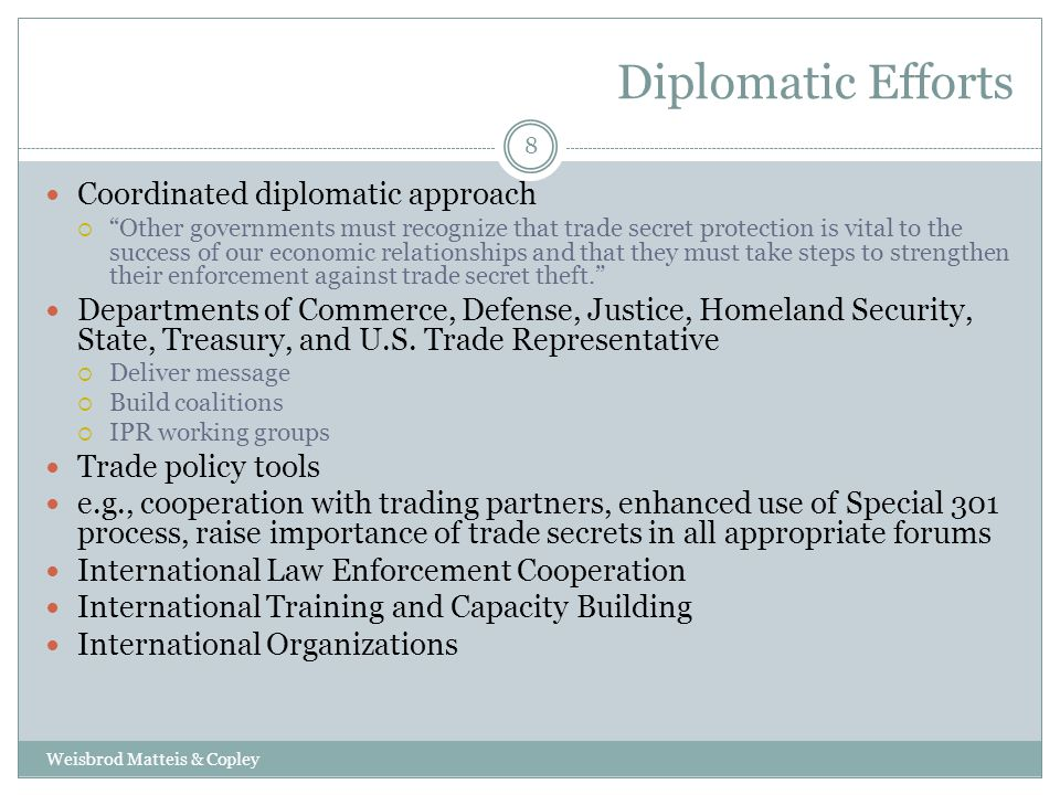 Diplomatic Efforts Weisbrod Matteis & Copley 8 Coordinated diplomatic approach  Other governments must recognize that trade secret protection is vital to the success of our economic relationships and that they must take steps to strengthen their enforcement against trade secret theft. Departments of Commerce, Defense, Justice, Homeland Security, State, Treasury, and U.S.