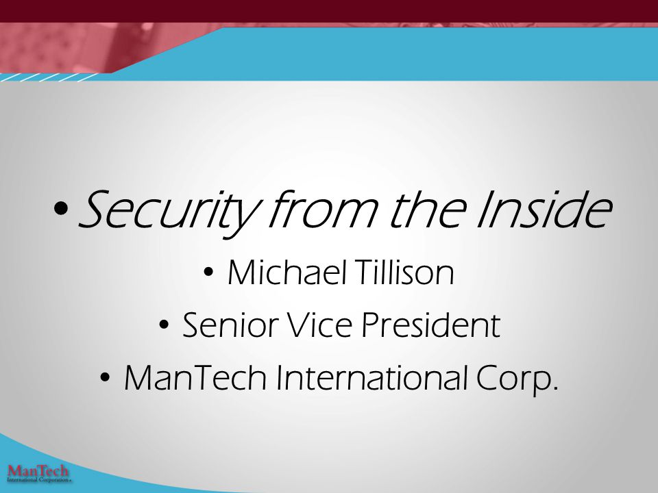 Security from the Inside Michael Tillison Senior Vice President ManTech International Corp.
