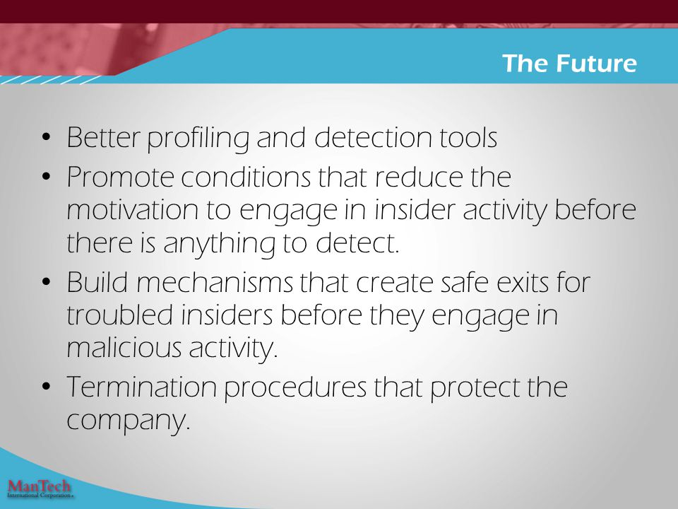Better profiling and detection tools Promote conditions that reduce the motivation to engage in insider activity before there is anything to detect.
