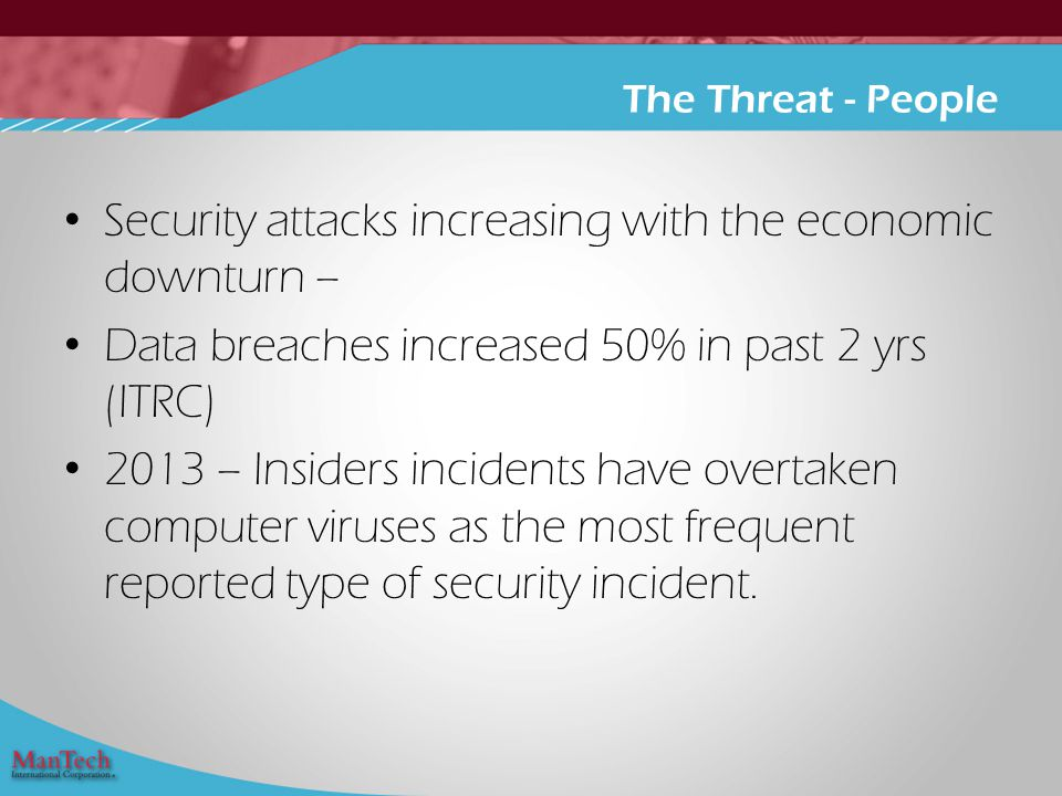 Security attacks increasing with the economic downturn – Data breaches increased 50% in past 2 yrs (ITRC) 2013 – Insiders incidents have overtaken computer viruses as the most frequent reported type of security incident.