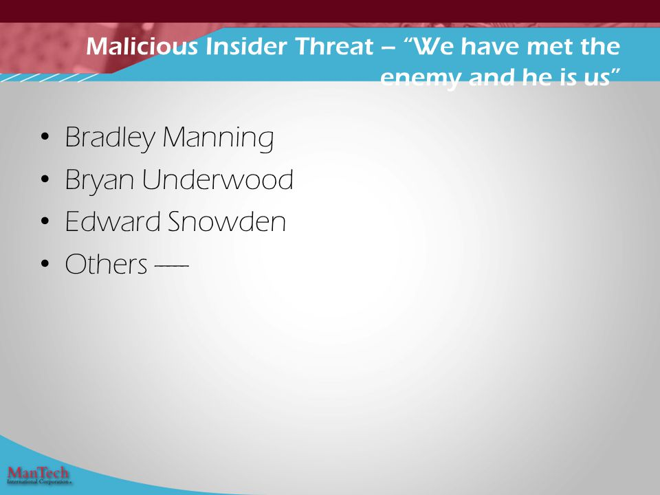 Bradley Manning Bryan Underwood Edward Snowden Others ----- Malicious Insider Threat – We have met the enemy and he is us
